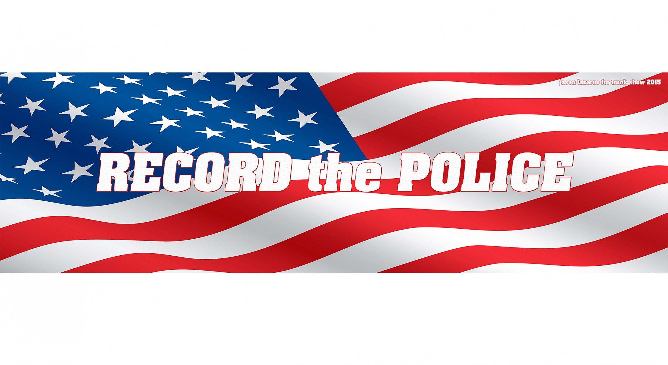 RECORD the POLICE Bumper Sticker, 3×10″ Commissioned by TRUNK SHOW and debuted in Chicago, at Gallery 400, January 24, 2015